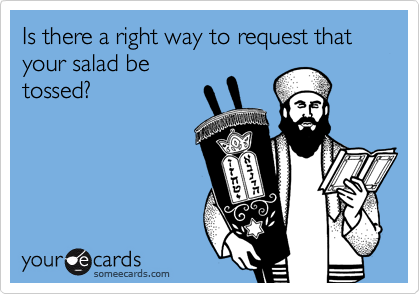 Is there a right way to request that your salad be tossed?