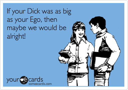 If your Dick was as big  as your Ego, then  maybe we would be alright!