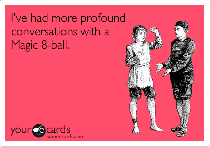 I've had more profound conversations with a Magic 8-ball.
