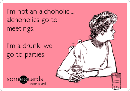 I'm not an alchoholic.....alchoholics go to meetings. I'm a drunk, wego to parties.
