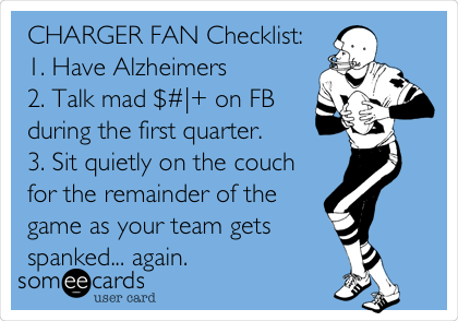 CHARGER FAN Checklist: 1. Have Alzheimers 2. Talk mad $#|+ on FB during the first quarter. 3. Sit quietly on the couch for the remainder of the game as your team gets spanked... again.