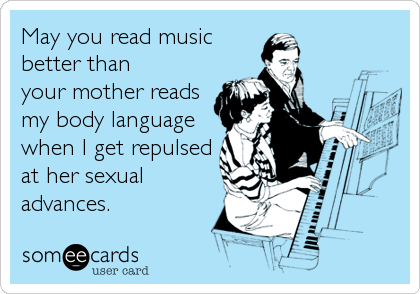 May you read music better than your mother reads my body language when I get repulsed at her sexual  advances.