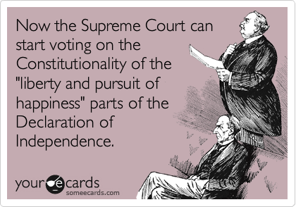 """Now the Supreme Court can start voting on the Constitutionality of the """"liberty and pursuit of happiness"""" parts of the Declaration of Independence."""