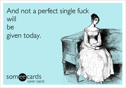 And not a perfect single fuck