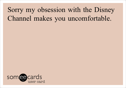 Sorry my obsession with the Disney Channel makes you uncomfortable.