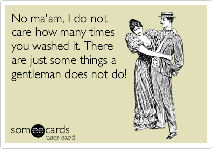 No ma'am, I do not care how many times you washed it. There are just some things a gentleman does not do!