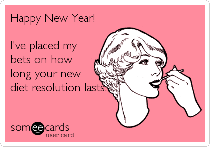 Happy New Year!  I've placed my bets on how long your new  diet resolution lasts.