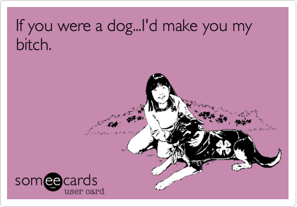 If you were a dog...I'd make you my bitch.