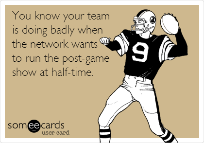 You know your team is doing badly when the network wants to run the post-game show at half-time.
