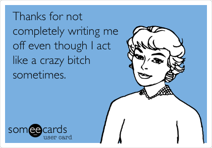 Thanks for not completely writing me off even though I act like a crazy bitch sometimes.