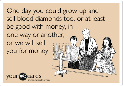 One day you could grow up and sell blood diamonds too, or at least be good with money, in