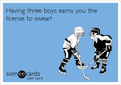 Having three boys earns you the license to swear!
