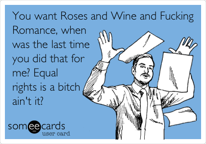 You want Roses and Wine and Fucking Romance, when was the last time you did that for me? Equal rights is a bitch ain't it?