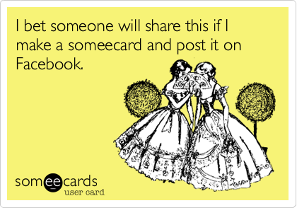 I bet someone will share this if I make a someecard and post it on Facebook.