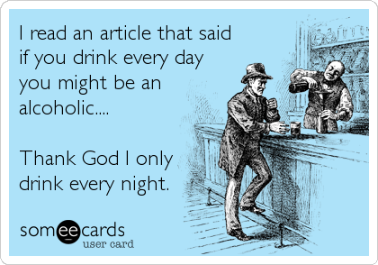 I read an article that said  if you drink every day you might be an alcoholic....  Thank God I only drink every night.