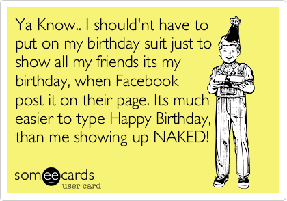 Ya Know.. I should'nt have to put on my birthday suit just to show all my friends its my birthday%2C when Facebook post it on their page. Its much easier to type Happy Birthday%2C than me showing up NAKED!