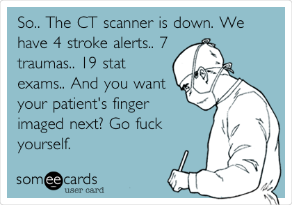 So.. The CT scanner is down. We have 4 stroke alerts.. 7 traumas.. 19 stat exams.. And you want your patient's finger imaged next? Go fuck yourself.