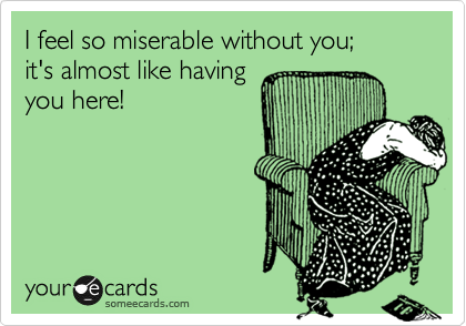 I feel so miserable without you;   it's almost like having you here!