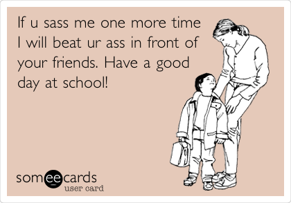 If u sass me one more time I will beat ur ass in front of your friends. Have a good day at school!