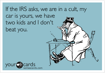 If the IRS asks, we are in a cult, my cars is yours, we have two kids and I don't beat you.