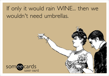 If only it would rain WINE... then we wouldn't need umbrellas.