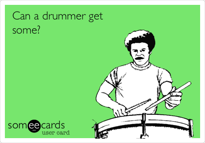 Can a drummer get some?