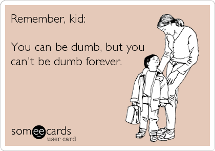 Remember, kid:   You can be dumb, but you can't be dumb forever.