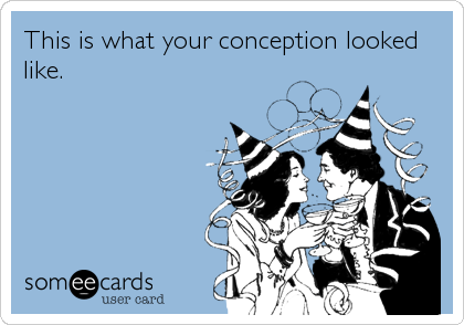 This is what your conception looked like.