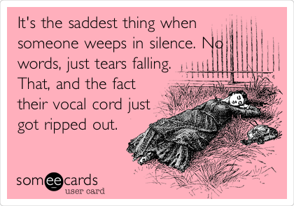 It's the saddest thing when someone weeps in silence. No words, just tears falling. That, and the fact their vocal cord just got ripped out.