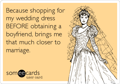 Because shopping for my wedding dress BEFORE obtaining a boyfriend, brings me that much closer to marriage.