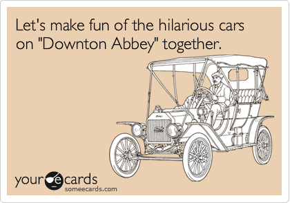 """Let's make fun of the hilarious cars on """"Downton Abbey"""" together."""