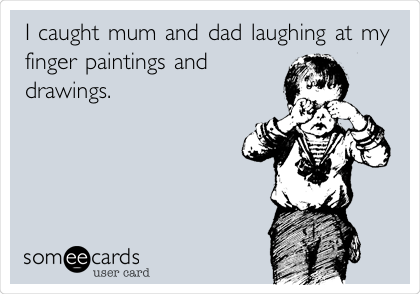 I caught mum and dad laughing at my finger paintings and drawings.