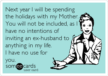 Next year I will be spending the holidays with my Mother. You will not be included, as I have no intentions of inviting an ex-husband to anything in my life. I have no use for you.