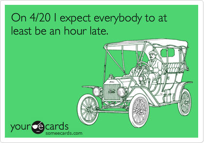 On 4/20 I expect everybody to at