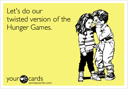 Let's do our  twisted version of the Hunger Games.