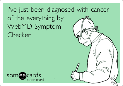 I've just been diagnosed with cancer of the everything by WebMD Symptom Checker