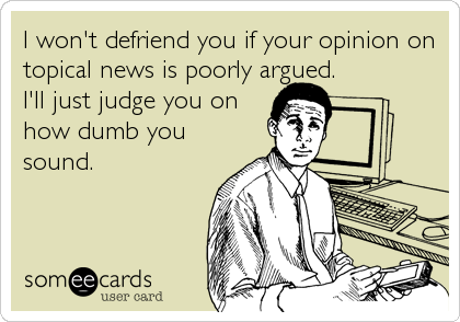 I won't defriend you if your opinion on topical news is poorly argued. I'll just judge you on how dumb you sound.