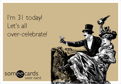 I'm 31 today!  Let's all over-celebrate!