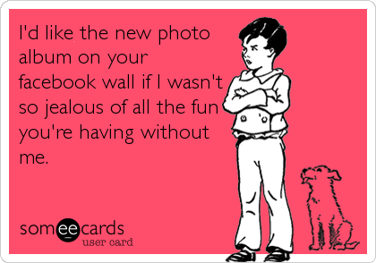 I'd like the new photo album on your facebook wall if I wasn't so jealous of all the fun you're having without me.