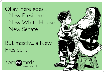 Okay, here goes... ❅ New President ❅ New White House ❅ New Senate ❅ ... But mostly... a New President.