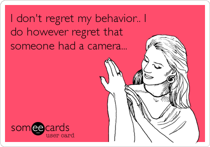 I don't regret my behavior.. I do however regret that someone had a camera...