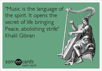 """Music is the language of the spirit. It opens the secret of life bringing Peace, abolishing strife"" Khalil Gibran"