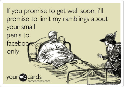 If you promise to get well soon, i'll promise to limit my ramblings about your small penis to  facebook only