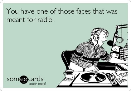 You have one of those faces that was meant for radio.