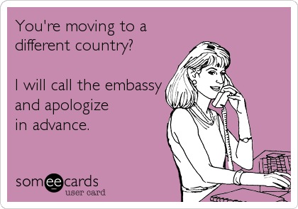 You're moving to a different country?  I will call the embassy and apologize in advance.