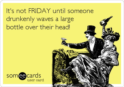 It's not FRIDAY until someone drunkenly waves a large bottle over their head!