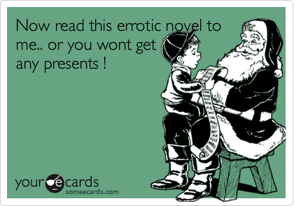 Now read this errotic novel to me.. or you wont get any presents !