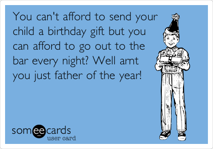 You can't afford to send your child a birthday gift but you can afford to go out to the bar every night? Well arnt you just father of the year!