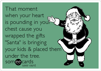 """That moment when your heart is pounding in your chest cause you wrapped the gifts """"Santa"""" is bringing  your kids & placed them under the tree."""