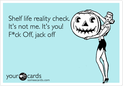Shelf life reality check.  It's not me. It's you!   F*ck Off, jack off